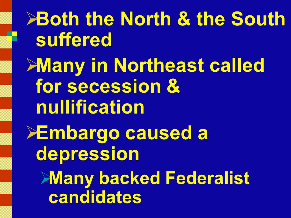  Both the North & the South suffered  Many in Northeast called for secession & nullification  Embargo caused a depression  Many backed Federalist candidates