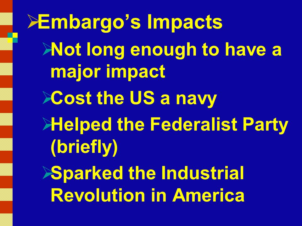  Embargo's Impacts  Not long enough to have a major impact  Cost the US a navy  Helped the Federalist Party (briefly)  Sparked the Industrial Revolution in America