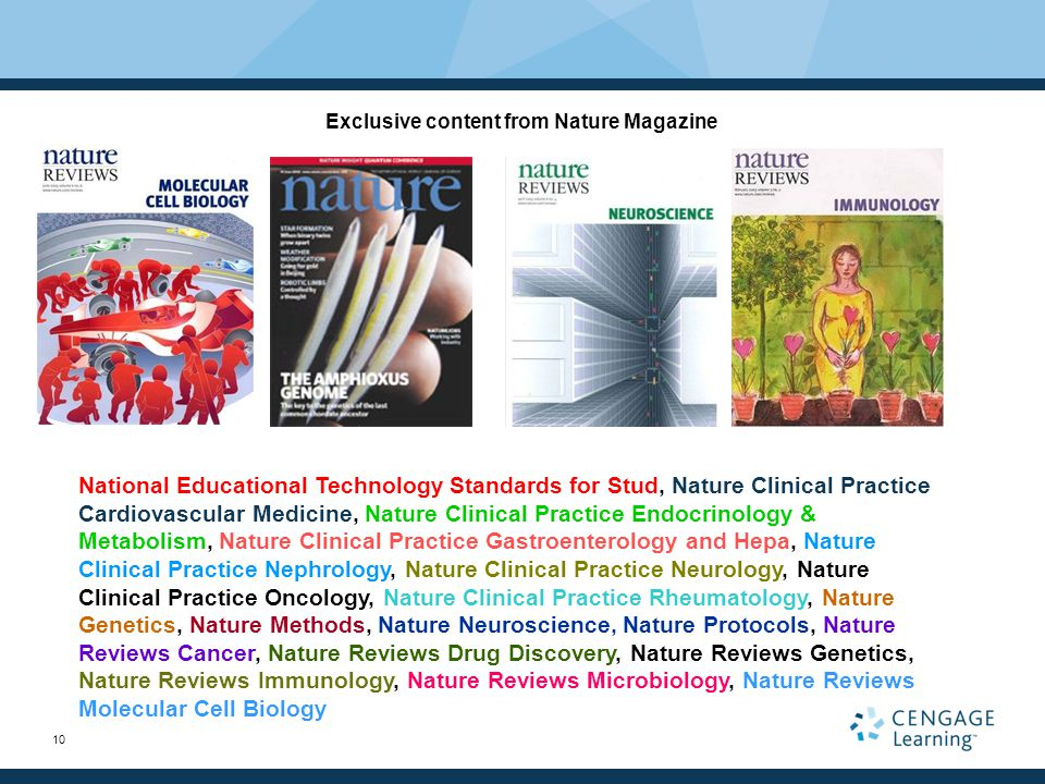 10 Exclusive content from Nature Magazine National Educational Technology Standards for Stud, Nature Clinical Practice Cardiovascular Medicine, Nature Clinical Practice Endocrinology & Metabolism, Nature Clinical Practice Gastroenterology and Hepa, Nature Clinical Practice Nephrology, Nature Clinical Practice Neurology, Nature Clinical Practice Oncology, Nature Clinical Practice Rheumatology, Nature Genetics, Nature Methods, Nature Neuroscience, Nature Protocols, Nature Reviews Cancer, Nature Reviews Drug Discovery, Nature Reviews Genetics, Nature Reviews Immunology, Nature Reviews Microbiology, Nature Reviews Molecular Cell Biology