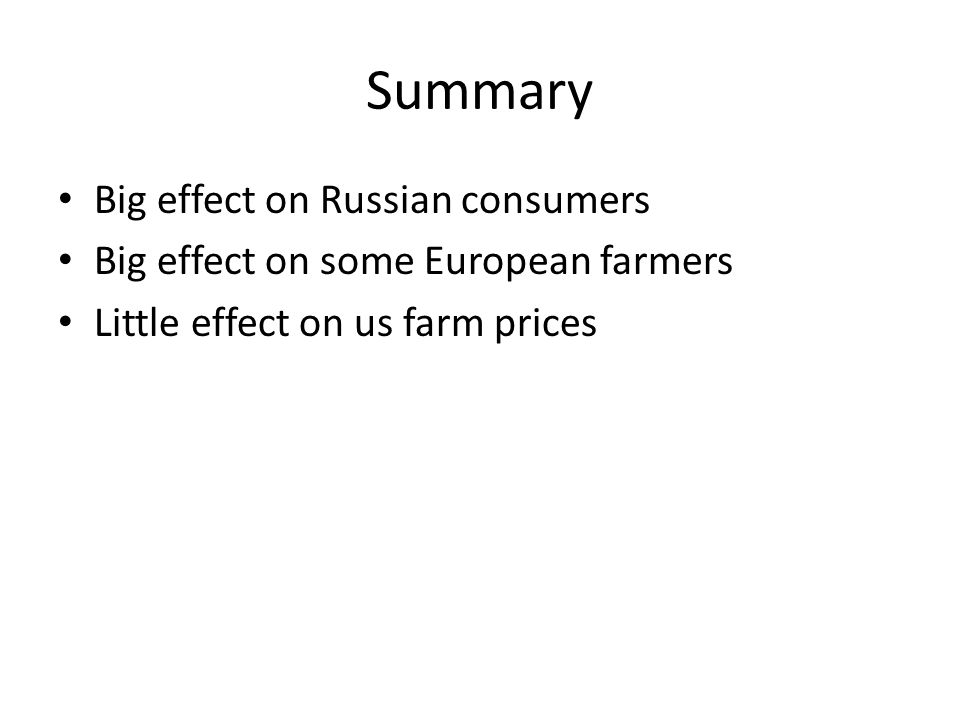 Summary Big effect on Russian consumers Big effect on some European farmers Little effect on us farm prices