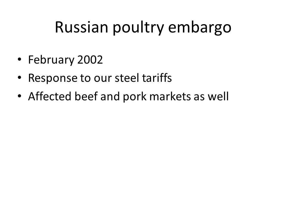 Russian poultry embargo February 2002 Response to our steel tariffs Affected beef and pork markets as well