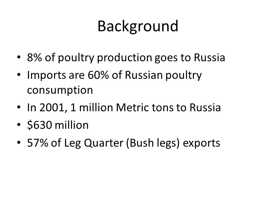 Background 8% of poultry production goes to Russia Imports are 60% of Russian poultry consumption In 2001, 1 million Metric tons to Russia $630 million 57% of Leg Quarter (Bush legs) exports