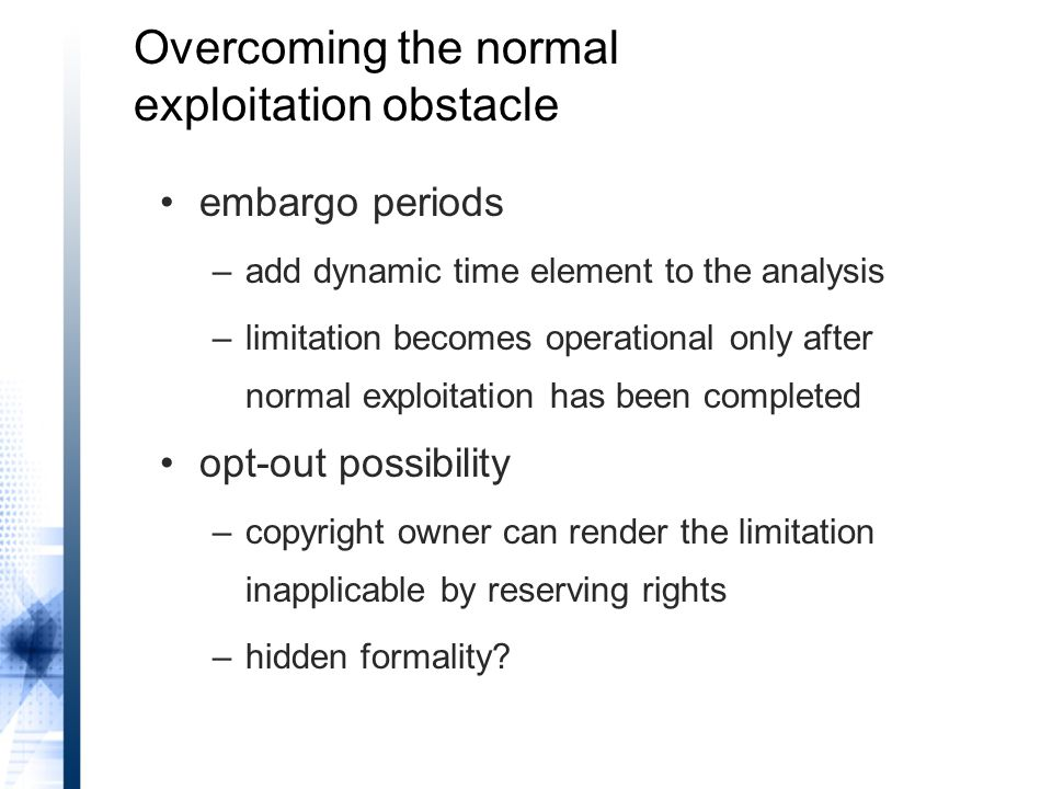 Overcoming the normal exploitation obstacle embargo periods –add dynamic time element to the analysis –limitation becomes operational only after normal exploitation has been completed opt-out possibility –copyright owner can render the limitation inapplicable by reserving rights –hidden formality