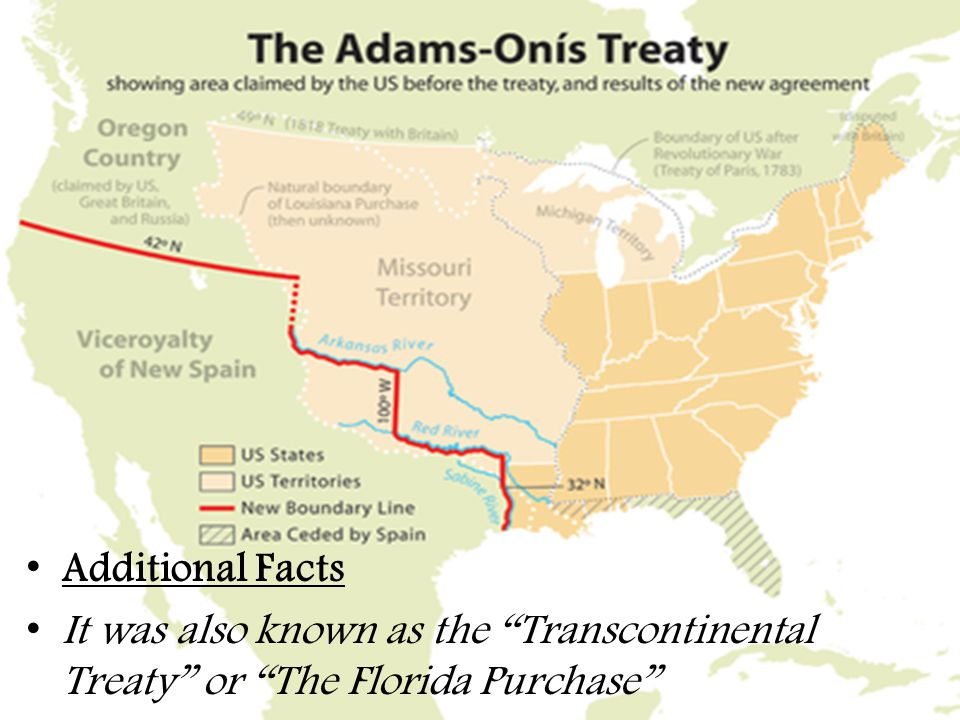 Additional Facts It was also known as the Transcontinental Treaty or The Florida Purchase