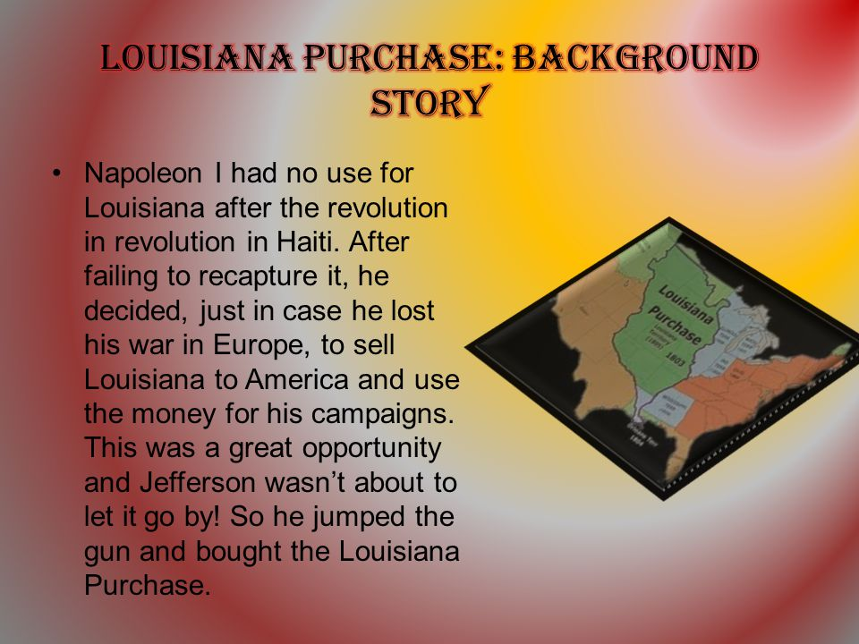 Napoleon I had no use for Louisiana after the revolution in revolution in Haiti. After failing to recapture it, he decided, just in case he lost his w