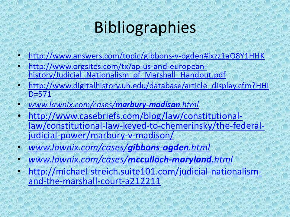 Bibliographies http://www.answers.com/topic/gibbons-v-ogden#ixzz1aO8Y1HHK http://www.orgsites.com/tx/ap-us-and-european- history/Judicial_Nationalism_of_Marshall_Handout.pdf http://www.orgsites.com/tx/ap-us-and-european- history/Judicial_Nationalism_of_Marshall_Handout.pdf http://www.digitalhistory.uh.edu/database/article_display.cfm HHI D=571 http://www.digitalhistory.uh.edu/database/article_display.cfm HHI D=571 www.lawnix.com/cases/marbury-madison.html www.lawnix.com/cases/marbury-madison.html http://www.casebriefs.com/blog/law/constitutional- law/constitutional-law-keyed-to-chemerinsky/the-federal- judicial-power/marbury-v-madison/ http://www.casebriefs.com/blog/law/constitutional- law/constitutional-law-keyed-to-chemerinsky/the-federal- judicial-power/marbury-v-madison/ www.lawnix.com/cases/gibbons-ogden.html www.lawnix.com/cases/gibbons-ogden.html www.lawnix.com/cases/mcculloch-maryland.html www.lawnix.com/cases/mcculloch-maryland.html http://michael-streich.suite101.com/judicial-nationalism- and-the-marshall-court-a212211 http://michael-streich.suite101.com/judicial-nationalism- and-the-marshall-court-a212211
