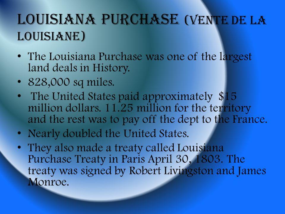 Louisiana Purchase (Vente de la Louisiane) The Louisiana Purchase was one of the largest land deals in History. 828,000 sq miles. The United States pa