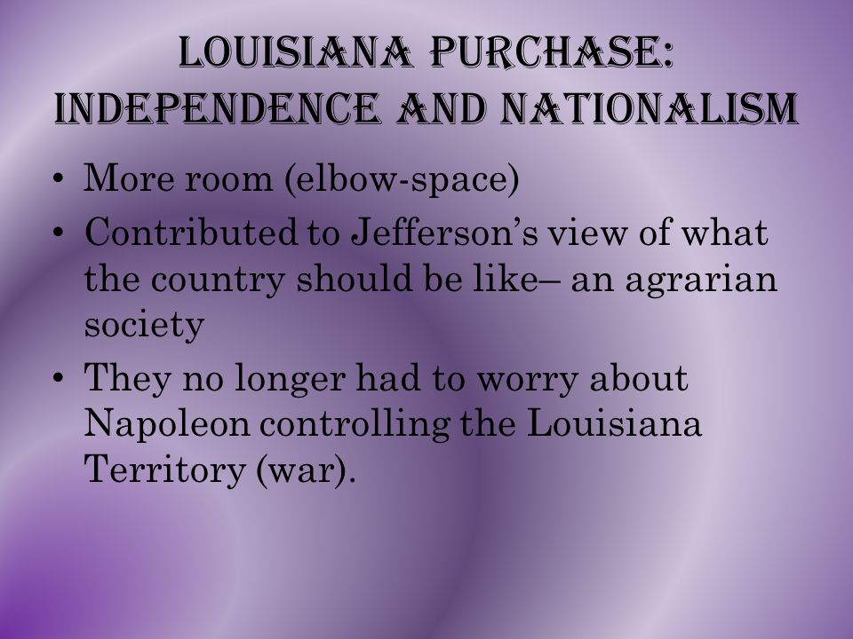 Louisiana Purchase: Independence and nationalism More room (elbow-space) Contributed to Jefferson's view of what the country should be like– an agrarian society They no longer had to worry about Napoleon controlling the Louisiana Territory (war).