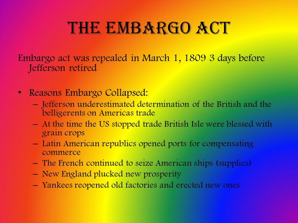 The Embargo Act Embargo act was repealed in March 1, 1809 3 days before Jefferson retired Reasons Embargo Collapsed: – Jefferson underestimated determination of the British and the belligerents on Americas trade – At the time the US stopped trade British Isle were blessed with grain crops – Latin American republics opened ports for compensating commerce – The French continued to seize American ships (supplies) – New England plucked new prosperity – Yankees reopened old factories and erected new ones