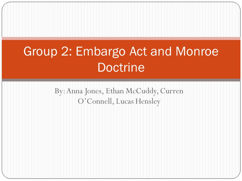By: Anna Jones, Ethan McCuddy, Curren O'Connell, Lucas Hensley Group 2: Embargo Act and Monroe Doctrine