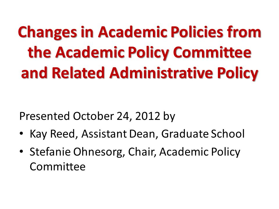 Changes in Academic Policies from the Academic Policy Committee and Related Administrative Policy Presented October 24, 2012 by Kay Reed, Assistant Dean, Graduate School Stefanie Ohnesorg, Chair, Academic Policy Committee