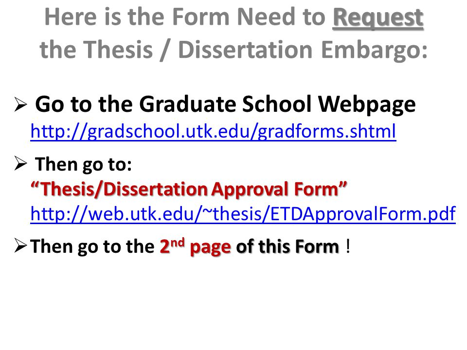 Request Here is the Form Need to Request the Thesis / Dissertation Embargo:  Go to the Graduate School Webpage http://gradschool.utk.edu/gradforms.shtml http://gradschool.utk.edu/gradforms.shtml Thesis/Dissertation Approval Form  Then go to: Thesis/Dissertation Approval Form http://web.utk.edu/~thesis/ETDApprovalForm.pdf http://web.utk.edu/~thesis/ETDApprovalForm.pdf 2 nd page of this Form  Then go to the 2 nd page of this Form !