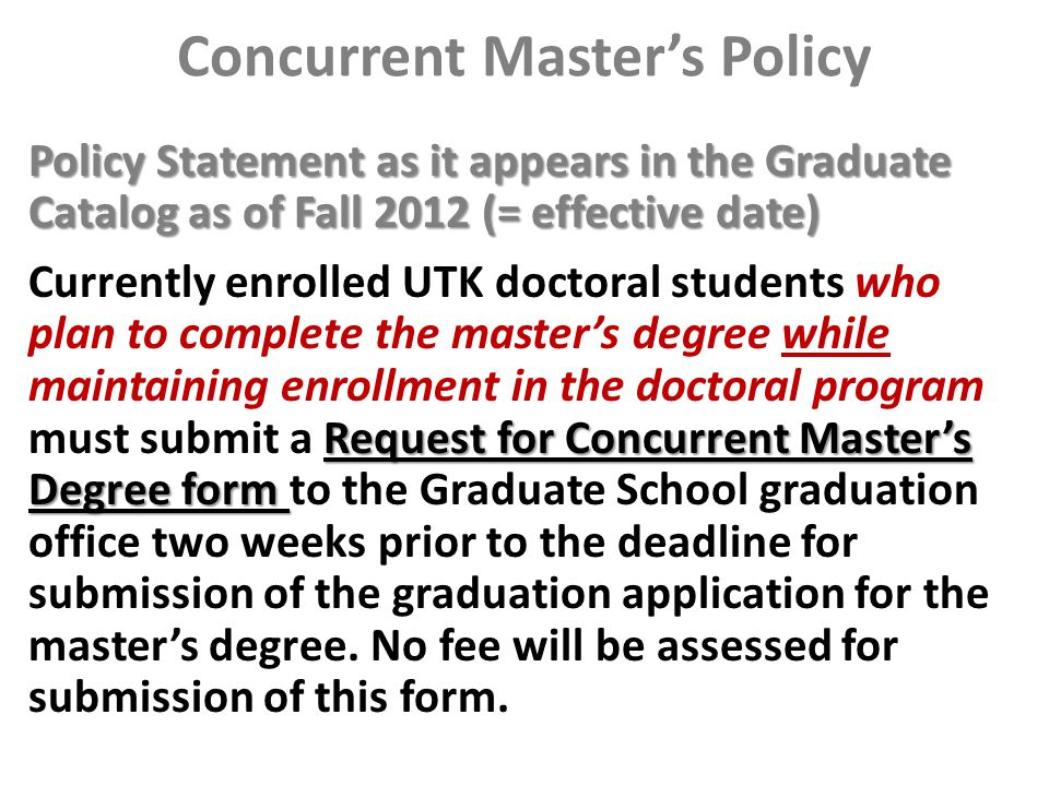 Concurrent Master's Policy Policy Statement as it appears in the Graduate Catalog as of Fall 2012 (= effective date) Request for Concurrent Master's Degree form Currently enrolled UTK doctoral students who plan to complete the master's degree while maintaining enrollment in the doctoral program must submit a Request for Concurrent Master's Degree form to the Graduate School graduation office two weeks prior to the deadline for submission of the graduation application for the master's degree.