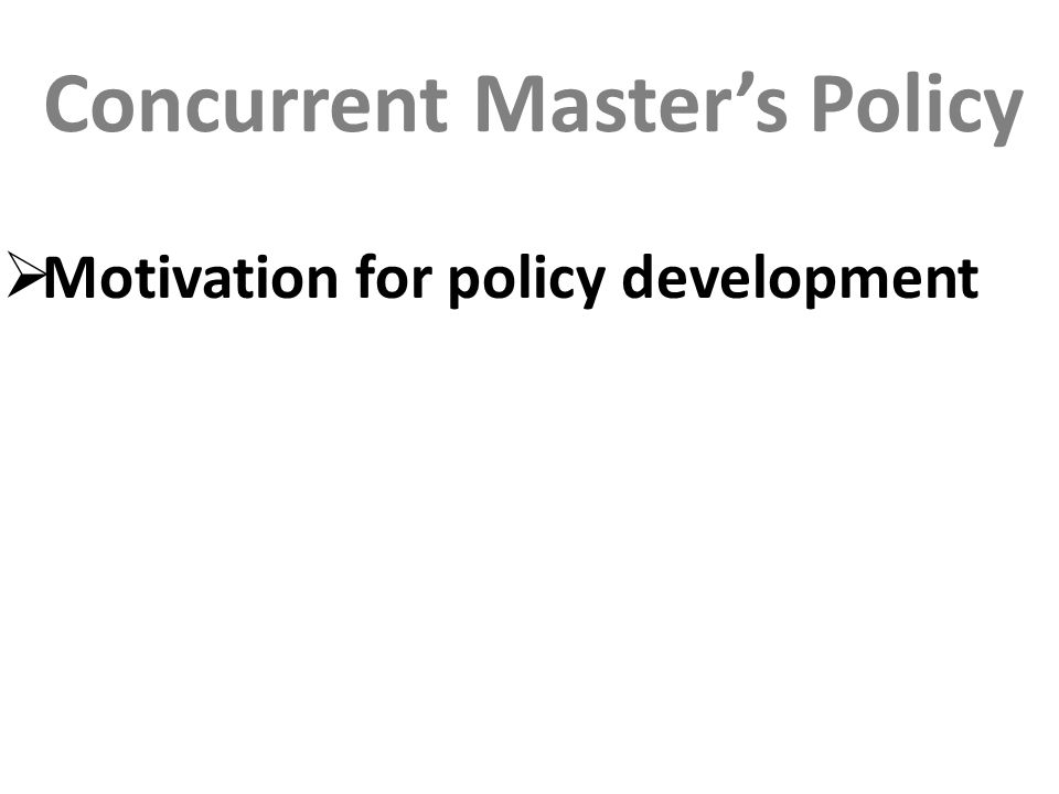 Concurrent Master's Policy  Motivation for policy development
