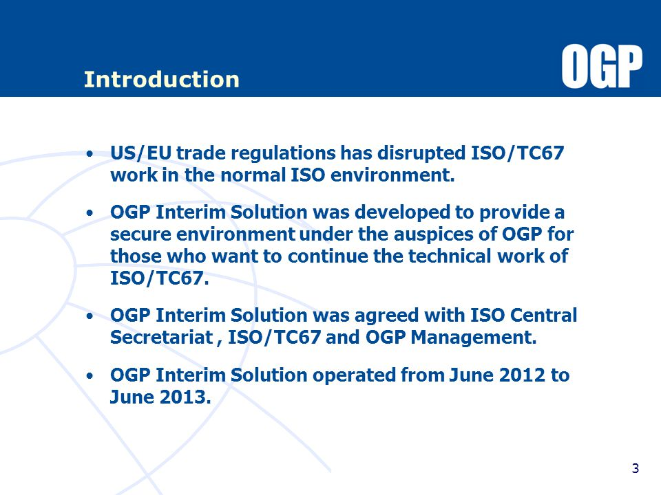Joint OGP/API TF long term solution Terms of References Need for a single set of industry standards to avoid duplication, with the potential for more than one brand, Need for the standards to be globally acceptable and widely used, Need for the standards to be accepted by the regulatory community, A standards setting process as the foundation for the single set of industry standards that builds on the existing API/OGP infrastructure and allows for increased international participation, and Need to ensure a legally compliant process.