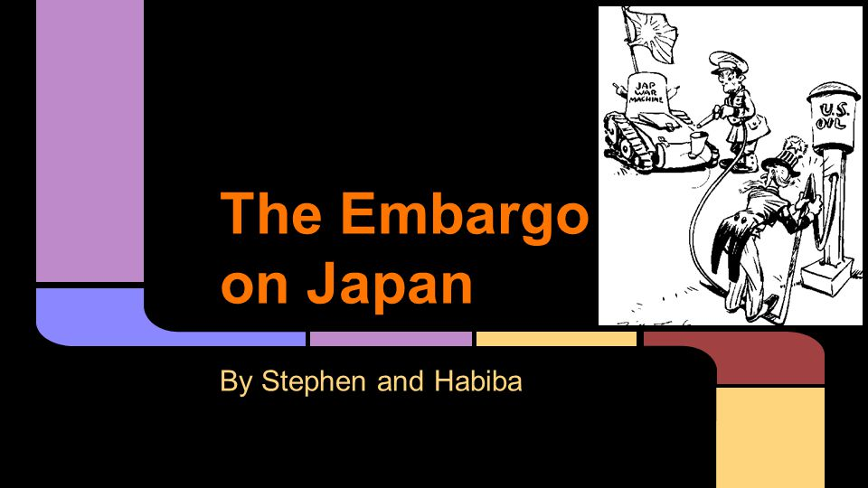 The Embargo on Japan By Stephen and Habiba
