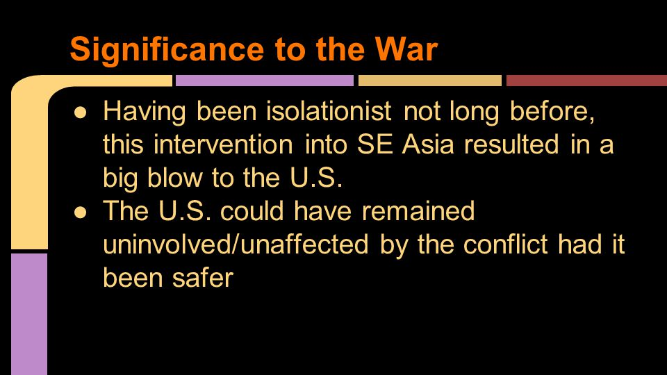 ●Having been isolationist not long before, this intervention into SE Asia resulted in a big blow to the U.S.