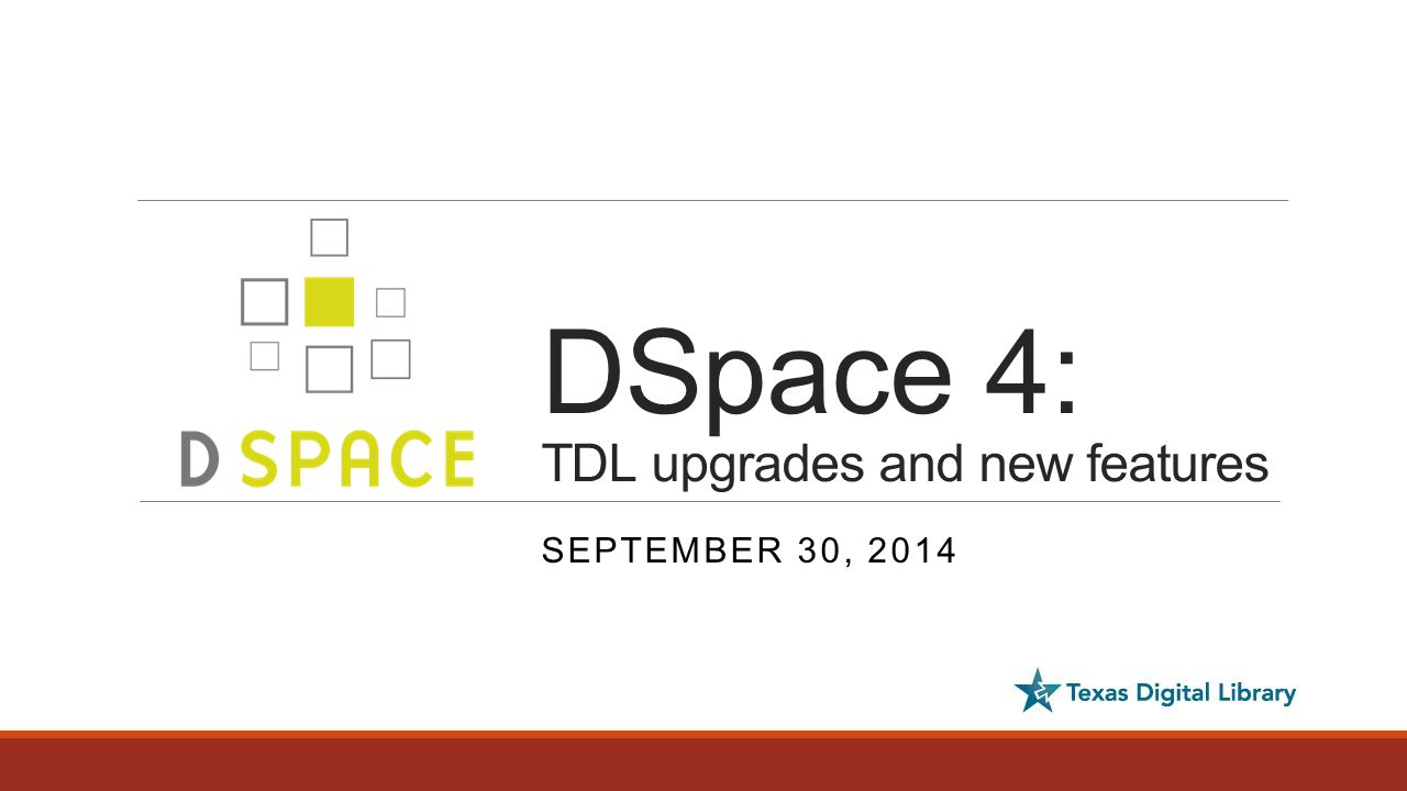 Today's agenda  What to expect: Out-of-the-box changes to DSpace End user changes Administrative interface changes  New possibilities: Optional features that require additional configuration  TDL-hosted DSpace upgrades  Resources and support