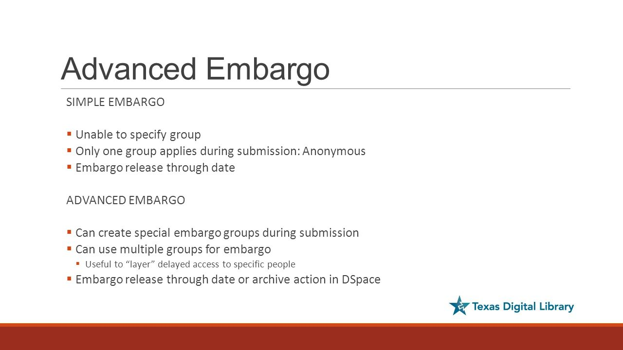 Advanced Embargo SIMPLE EMBARGO  Unable to specify group  Only one group applies during submission: Anonymous  Embargo release through date ADVANCED EMBARGO  Can create special embargo groups during submission  Can use multiple groups for embargo  Useful to layer delayed access to specific people  Embargo release through date or archive action in DSpace