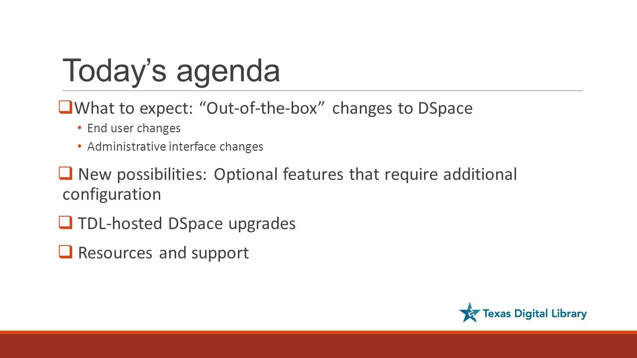 Today's agenda  What to expect: Out-of-the-box changes to DSpace End user changes Administrative interface changes  New possibilities: Optional features that require additional configuration  TDL-hosted DSpace upgrades  Resources and support