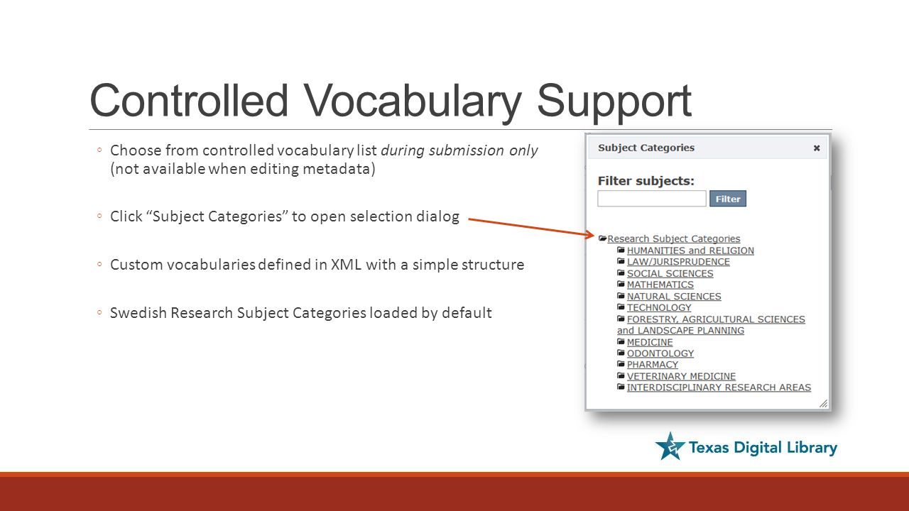 Controlled Vocabulary Support ◦Choose from controlled vocabulary list during submission only (not available when editing metadata) ◦Click Subject Categories to open selection dialog ◦Custom vocabularies defined in XML with a simple structure ◦Swedish Research Subject Categories loaded by default