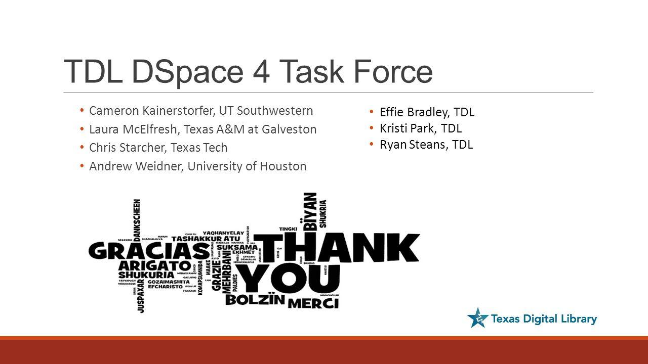 TDL DSpace 4 Task Force Cameron Kainerstorfer, UT Southwestern Laura McElfresh, Texas A&M at Galveston Chris Starcher, Texas Tech Andrew Weidner, University of Houston Effie Bradley, TDL Kristi Park, TDL Ryan Steans, TDL