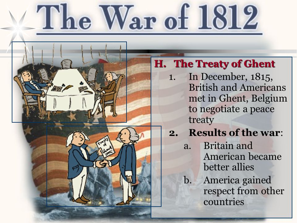 H.The Treaty of Ghent 1.In December, 1815, British and Americans met in Ghent, Belgium to negotiate a peace treaty 2.Results of the war: a.Britain and American became better allies b.America gained respect from other countries
