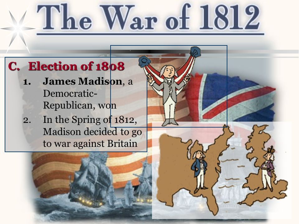 B.The War Hawks 1.A group of Republican Congressmen from the South and West 2.Wanted war against Britain 3.Led by Senator John C.