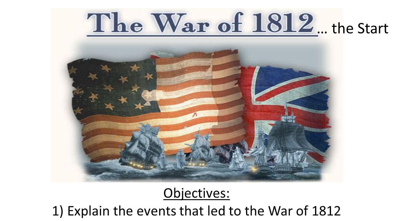 Objectives: 1) Explain the events that led to the War of 1812 … the Start