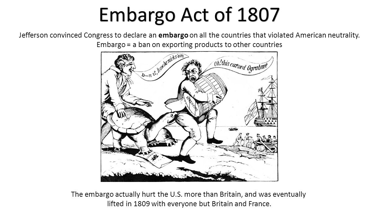 Embargo Act of 1807 Jefferson convinced Congress to declare an embargo on all the countries that violated American neutrality. Embargo = a ban on expo