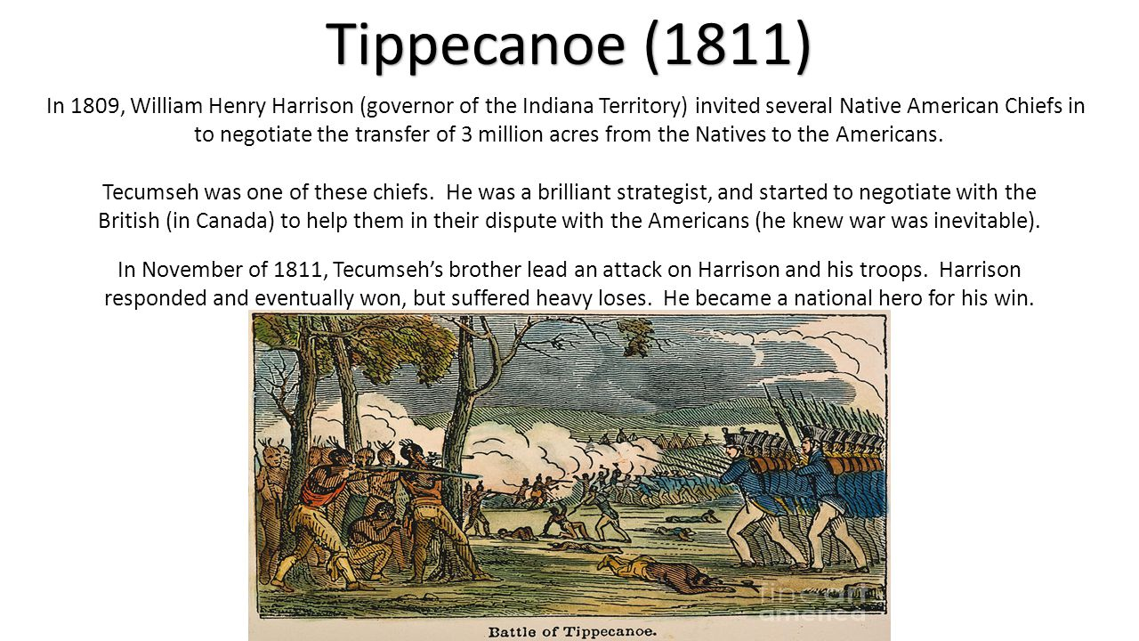 Tippecanoe (1811) In 1809, William Henry Harrison (governor of the Indiana Territory) invited several Native American Chiefs in to negotiate the trans