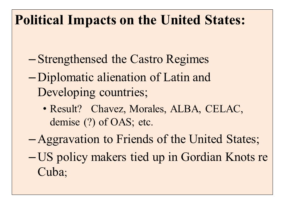 Political Impacts on the United States: – Strengthensed the Castro Regimes – Diplomatic alienation of Latin and Developing countries; Result.