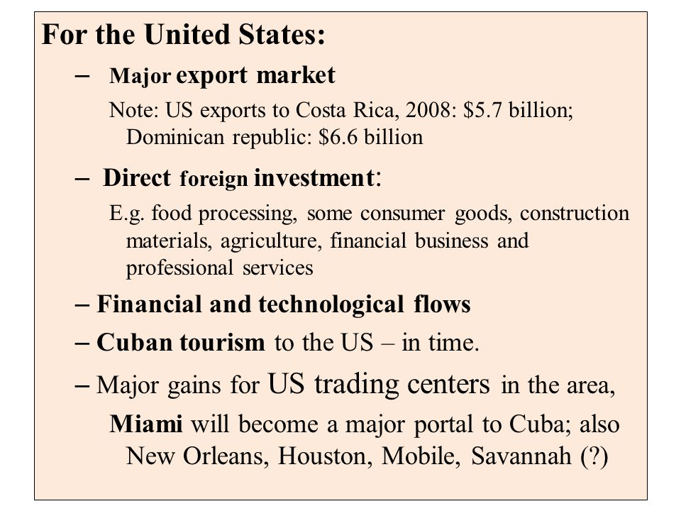 For the United States: – Major export market Note: US exports to Costa Rica, 2008: $5.7 billion; Dominican republic: $6.6 billion – Direct foreign investment : E.g.