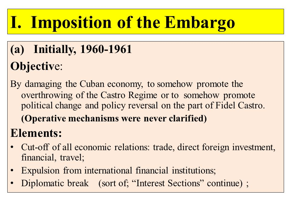I. Imposition of the Embargo (a) Initially, 1960-1961 Objective: By damaging the Cuban economy, to somehow promote the overthrowing of the Castro Regi