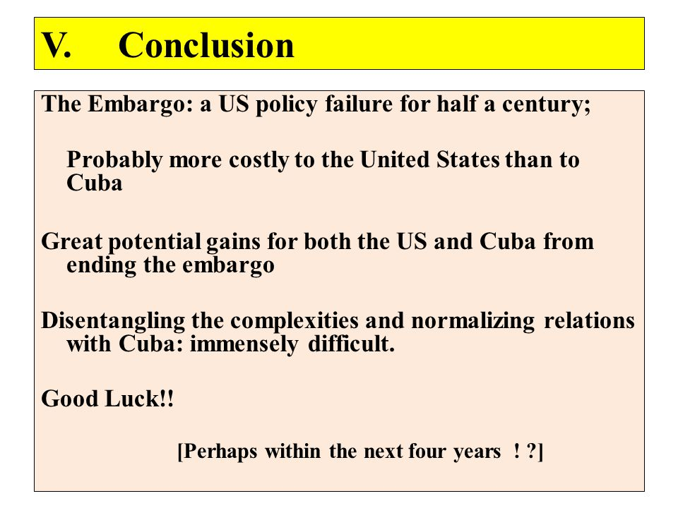 The Embargo: a US policy failure for half a century; Probably more costly to the United States than to Cuba Great potential gains for both the US and Cuba from ending the embargo Disentangling the complexities and normalizing relations with Cuba: immensely difficult.