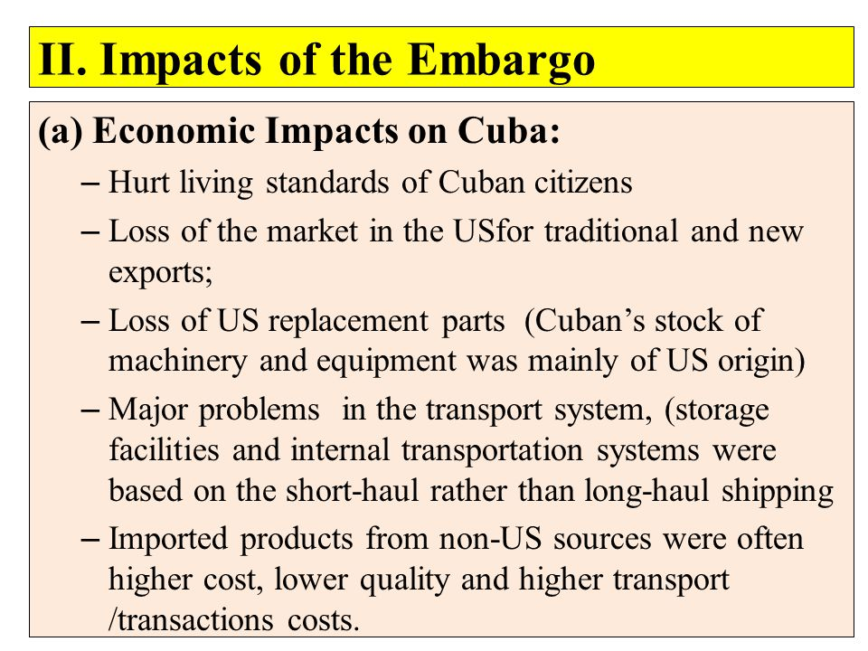II. Impacts of the Embargo (a) Economic Impacts on Cuba: – Hurt living standards of Cuban citizens – Loss of the market in the USfor traditional and n