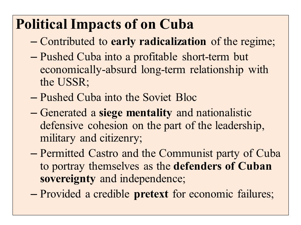 Political Impacts of on Cuba – Contributed to early radicalization of the regime; – Pushed Cuba into a profitable short-term but economically-absurd long-term relationship with the USSR; – Pushed Cuba into the Soviet Bloc – Generated a siege mentality and nationalistic defensive cohesion on the part of the leadership, military and citizenry; – Permitted Castro and the Communist party of Cuba to portray themselves as the defenders of Cuban sovereignty and independence; – Provided a credible pretext for economic failures;