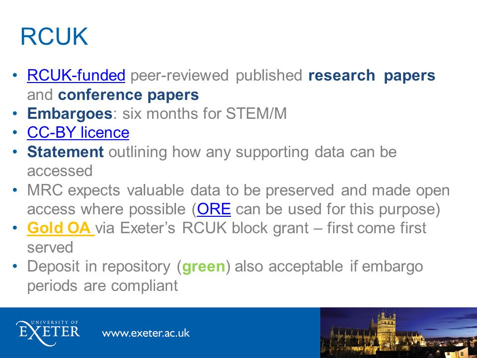 RCUK RCUK-funded peer-reviewed published research papers and conference papersRCUK-funded Embargoes: six months for STEM/M CC-BY licence Statement outlining how any supporting data can be accessed MRC expects valuable data to be preserved and made open access where possible (ORE can be used for this purpose)ORE Gold OA via Exeter's RCUK block grant – first come first served Deposit in repository (green) also acceptable if embargo periods are compliant