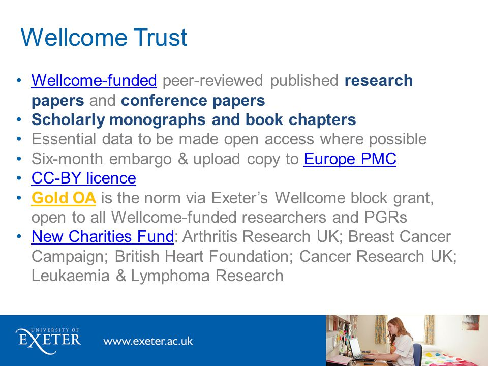 Wellcome Trust Wellcome-funded peer-reviewed published research papers and conference papersWellcome-funded Scholarly monographs and book chapters Essential data to be made open access where possible Six-month embargo & upload copy to Europe PMCEurope PMC CC-BY licence Gold OA is the norm via Exeter's Wellcome block grant, open to all Wellcome-funded researchers and PGRs New Charities Fund: Arthritis Research UK; Breast Cancer Campaign; British Heart Foundation; Cancer Research UK; Leukaemia & Lymphoma ResearchNew Charities Fund