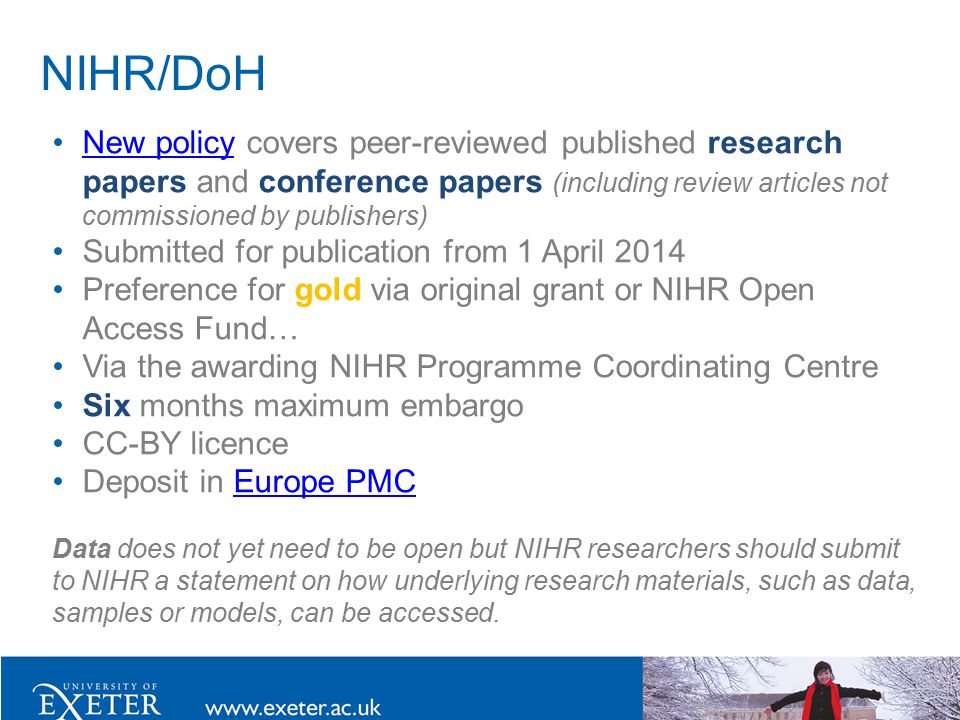 NIHR/DoH New policy covers peer-reviewed published research papers and conference papers (including review articles not commissioned by publishers)New policy Submitted for publication from 1 April 2014 Preference for gold via original grant or NIHR Open Access Fund… Via the awarding NIHR Programme Coordinating Centre Six months maximum embargo CC-BY licence Deposit in Europe PMCEurope PMC Data does not yet need to be open but NIHR researchers should submit to NIHR a statement on how underlying research materials, such as data, samples or models, can be accessed.