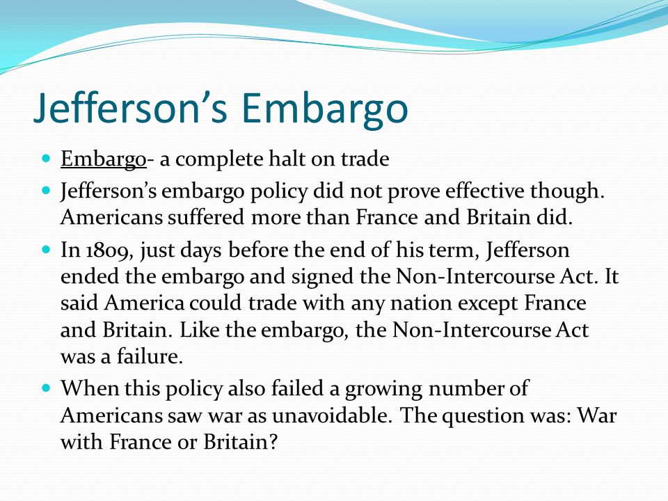 Jefferson's Embargo Embargo- a complete halt on trade Jefferson's embargo policy did not prove effective though.