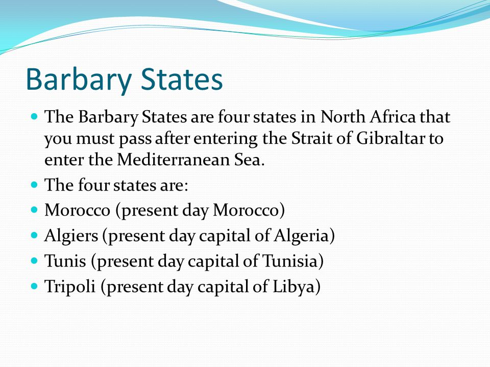 Barbary States The Barbary States are four states in North Africa that you must pass after entering the Strait of Gibraltar to enter the Mediterranean Sea.