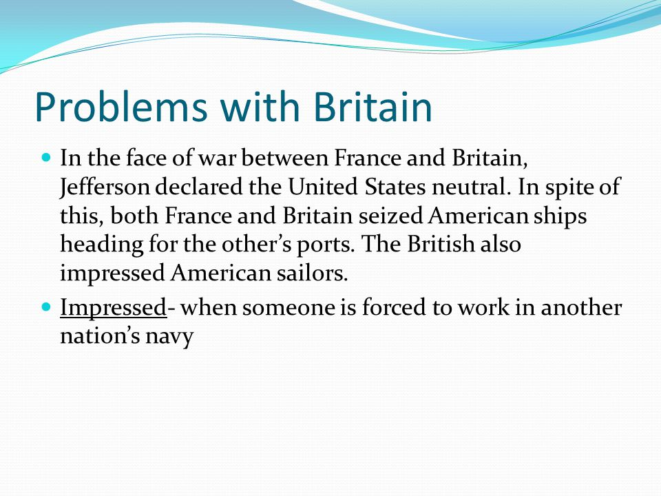 Problems with Britain In the face of war between France and Britain, Jefferson declared the United States neutral.