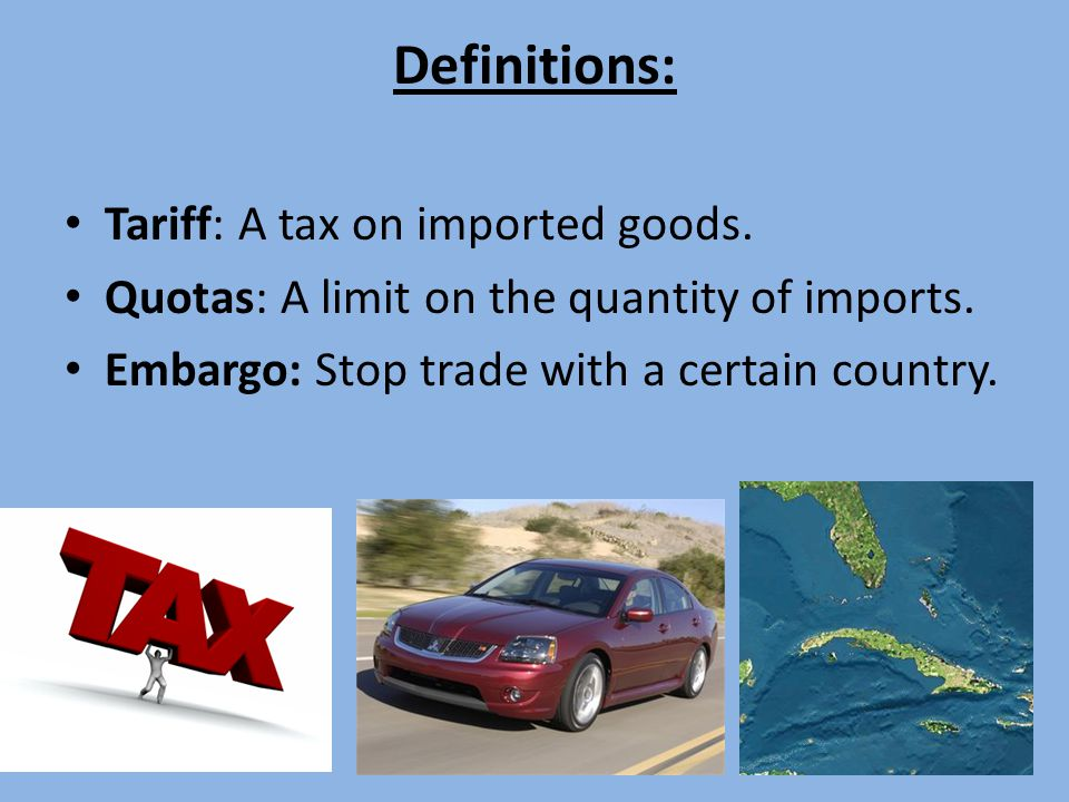 Definitions: Tariff: A tax on imported goods.Quotas: A limit on the quantity of imports.