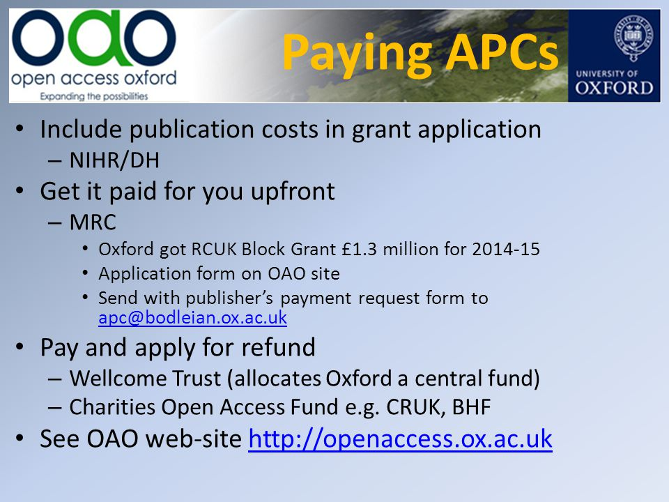 Paying APCs Include publication costs in grant application – NIHR/DH Get it paid for you upfront – MRC Oxford got RCUK Block Grant £1.3 million for 20