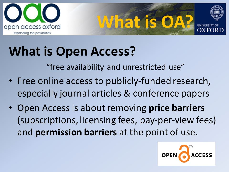 "What is OA? What is Open Access? ""free availability and unrestricted use"" Free online access to publicly-funded research, especially journal articles"