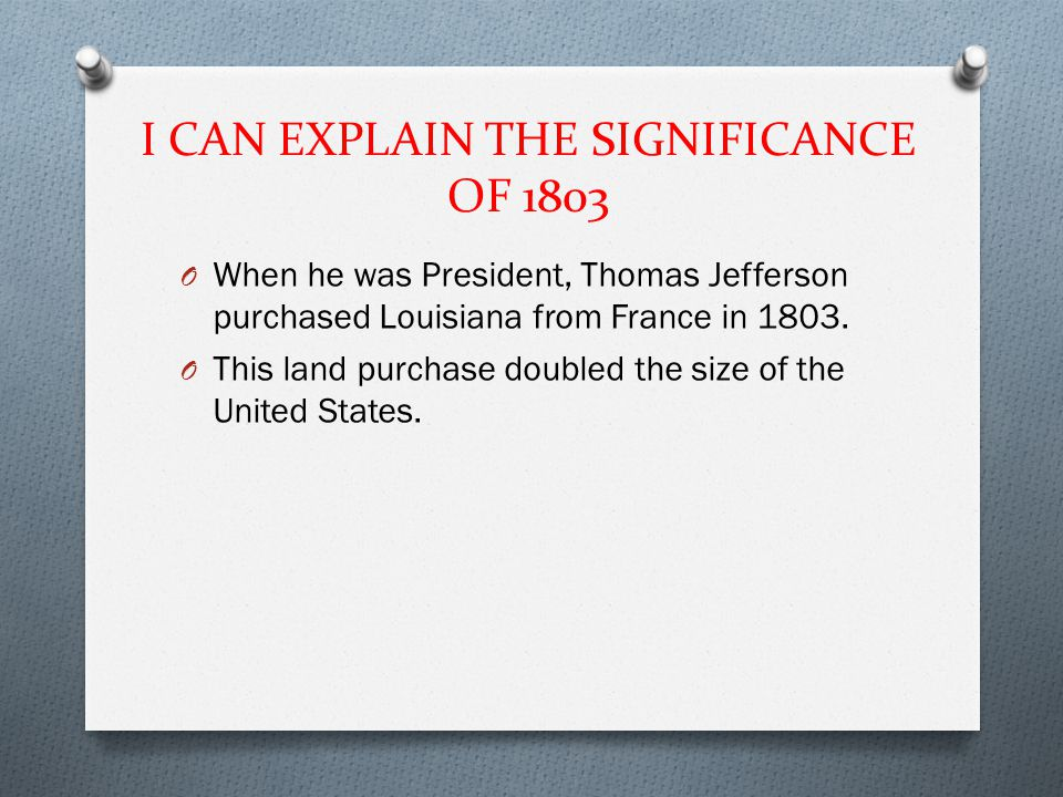 I CAN EXPLAIN THE SIGNIFICANCE OF 1803 O When he was President, Thomas Jefferson purchased Louisiana from France in 1803.