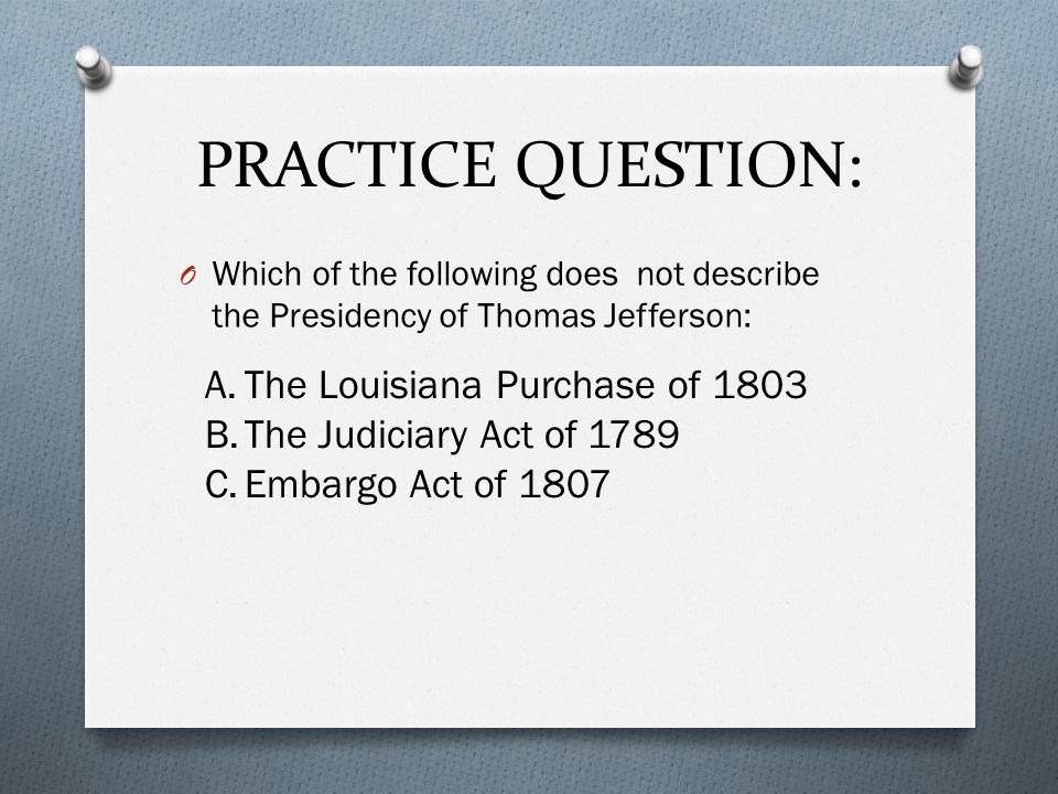 PRACTICE QUESTION: O Which of the following does not describe the Presidency of Thomas Jefferson: A.The Louisiana Purchase of 1803 B.The Judiciary Act of 1789 C.Embargo Act of 1807