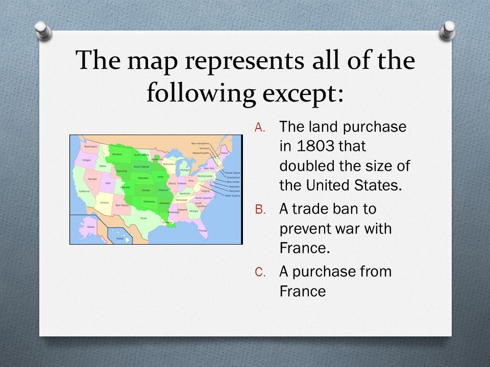 The map represents all of the following except: A. The land purchase in 1803 that doubled the size of the United States. B. A trade ban to prevent war