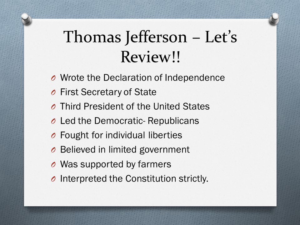 Thomas Jefferson – Let's Review!! O Wrote the Declaration of Independence O First Secretary of State O Third President of the United States O Led the